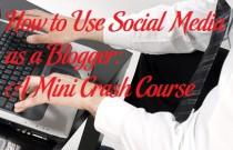 How to Use Social Media as a Blogger: A Mini Crash Course