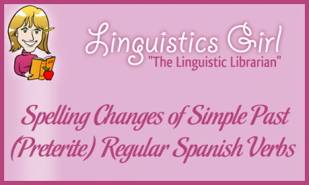 Spelling Changes of Simple Past (Preterite) Regular Spanish Verbs