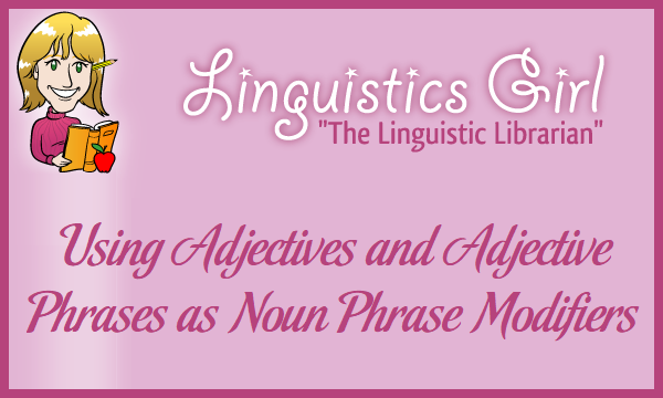 Using Adjectives and Adjective Phrases as Noun Phrase Modifiers