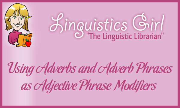 Using Adverbs and Adverb Phrases as Adjective Phrase Modifiers