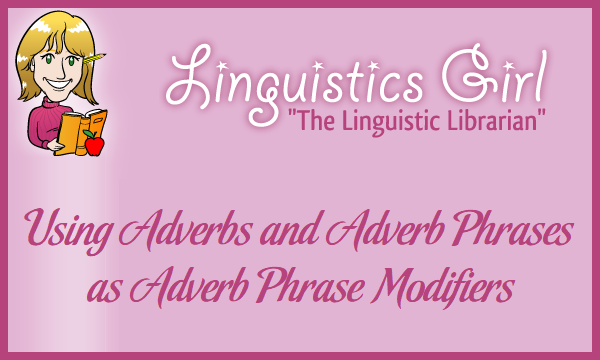 Using Adverbs and Adverb Phrases as Adverb Phrase Modifiers