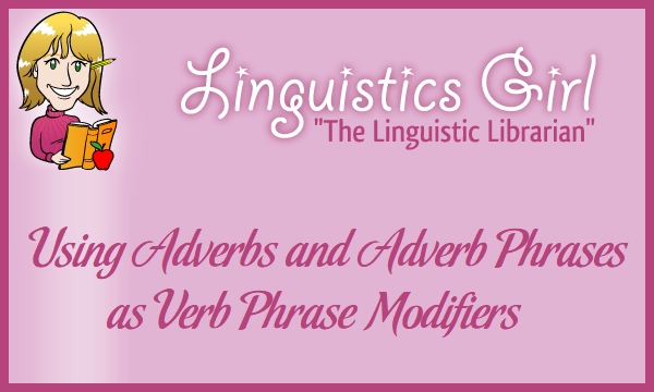 Using Adverbs and Adverb Phrases as Verb Phrase Modifiers