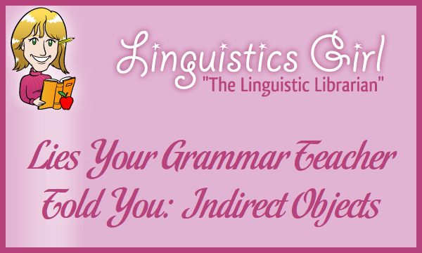 Lies Your Grammar Teacher Told You: Indirect Objects